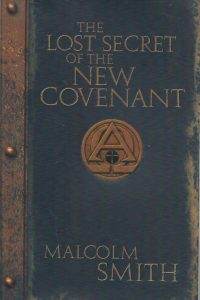 The Lost Secret of the New Covenant Malcolm Smith