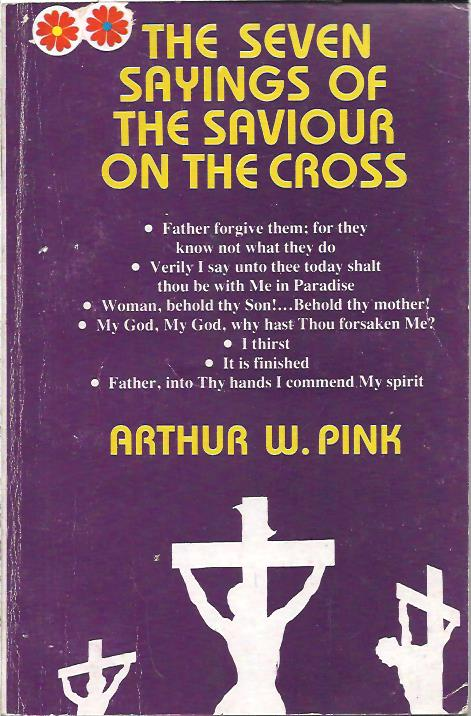 The Seven Sayings of the Saviour on the Cross Arthur W. Pink