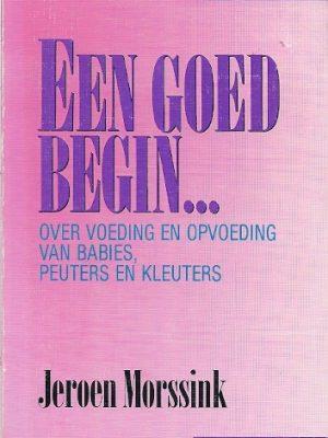 Een goed begin over voeding en opvoeding van babies peuters en kleuters