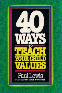 40 ways to teach your child values Paul Lewis 0842309209