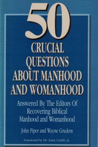 50 Crucial Questions about Manhood and Womanhood John Piper and Wayne Grudem
