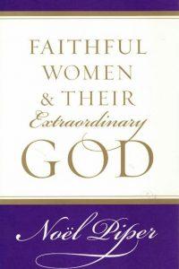 Faithful women & their extraordinary God-Noël Piper