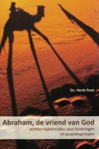 Abraham, de vriend van God-achttien bijbelstudies voor huiskringen en gespreksgroepen-Ds. Henk Poot