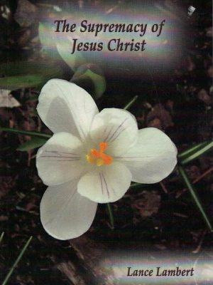 The Supremacy of Jesus Christ-Lance Lambert