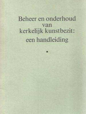 Beheer en onderhoud van kerkelijk kunstbezit-een handleiding-Stichting Kerkelijk Kunstbezit in Nederland 1988