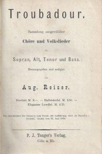 Troubadour-Sammlung ausgewahlter Chöre und Volkslieder für Sopran, Alt, Tenor und Bass-hrsg., rev. von Aug. Reiser-P.J. Tonger's Verlag, 1880