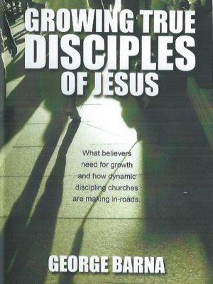 Growing True Disciples of Jesus-George Barna