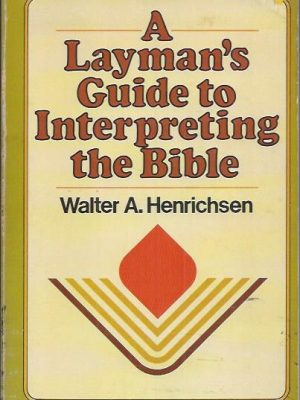 A Layman's Guide To Interpreting the Bible-Walter A. Henrichsen