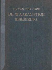 De waarachtige bekeering in zeventien predikatien-Th. van der Groe