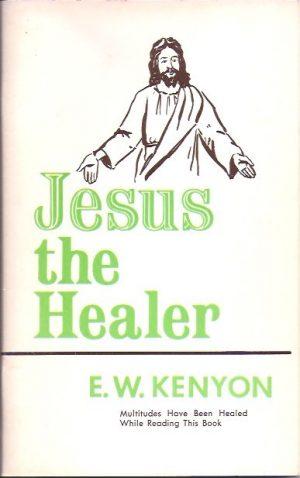 Jesus The Healer-E.W. Kenyon-19th Edition 1968