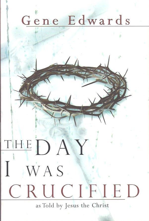 The Day I Was Crucified As Told By Jesus Christ Gene Edwards