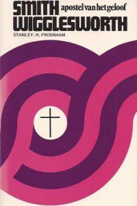 Smith Wigglesworth apostel van het geloof Stanley H Frodsham