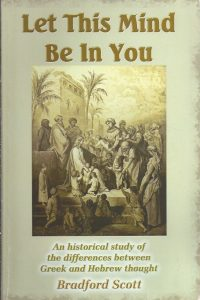 Let This Mind Be In You An historical study of the differences between Greek and Hebrew thought Bradford Scott