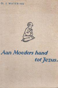 Aan moeders hand tot Jezus De godsdienstige opvoeding van den kleuter J Waterink 10e druk