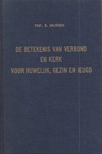 De betekenis van verbond en kerk voor huwelijk gezin en jeugd Prof B Holwerda