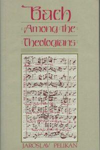 Bach among the theologians Jaroslav Pelikan 0800607929 9780800607920