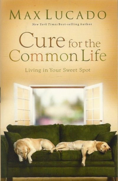 Cure for the common life living in your sweet spot Max Lucado 0849991374 9780849991370