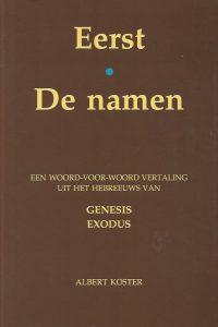 Eerst De Namen een woord voor woord vertaling uit het Hebreeuws van de boeken Genesis en Exodus met twee appendices Albert Koster 9057330040 9789057330049