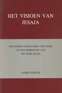 Het visioen van Jesaja een woord voor woord vertaling uit het Hebreeuws van het boek van Jesaja met twee appendices Albert Koster 9080096148 9789080096141