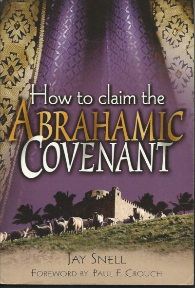 How to claim the Abrahamic Covenant Jay Snell forward by Paul F Crouch