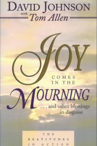 Joy comes in the mourning and other blessings in disguise the beatitudes in action David Johnson with Tom Allen 0875097448 9780875097442