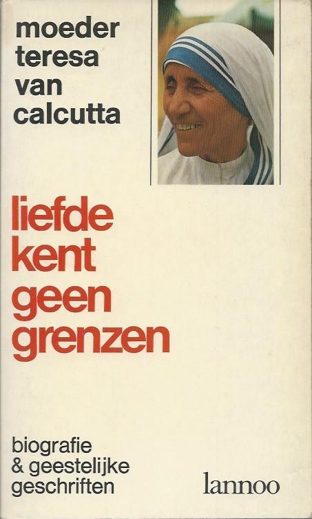 Liefde Kent Geen Grenzen Biografie En Geestelijke Geschriften Moeder Teresa Van Calcutta