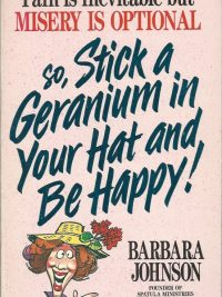 Pain is inevitable but misery is optional so stick a geranium in your hat and be happy Barbara Johnson 0849932017 9780849932014