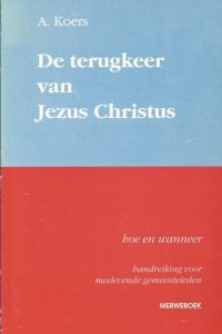 De terugkeer van Jezus Christus hoe en wanneer handreiking voor meelevende gemeenteleden A. Koers 9071864421 9789071864421