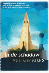 In de schaduw van Uw kruis 50 Passieliederen uit IJsland gedicht door Hallgrímur Pétursson in een vrije vertaling van Johan Klein 1e druk