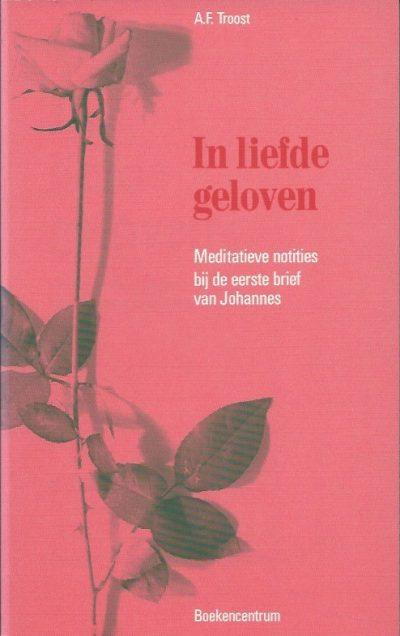 In liefde geloven meditatieve notities bij de eerste brief van Johannes A.F. Troost 9023915844 9789023915843