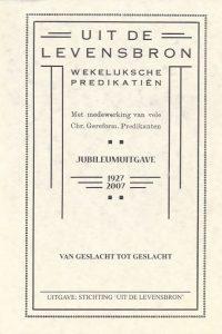 Uit de Levensbron wekelijkse predikatien Jubileumuitgave 1927 2007 Met medewerking van vele Chr. Gereform. Predikanten