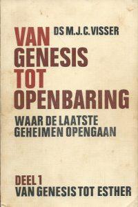 Van Genesis tot Openbaring waar de laatste geheimen opengaan Deel 1 Van Genesis tot Esther Ds. M.J.C. Visser 9024228654 9789024228652