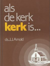 Als de kerk kerk is... ds. J.J. Arnold 9060478797 9789060478790