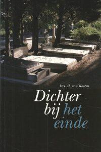 Dichter bij het einde over ernstig ziek zijn sterven begraven of cremeren rouwen en eeuwige bestemming R. van Kooten 9058295370 9789058295378