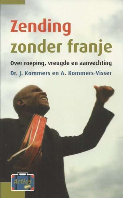 Zending zonder franje over roeping vreugde en aanvechting J. Kommers en A. Kommers Visser 9789058298454