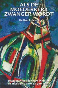 Als de moederkerk zwanger wordt protestantse pioneers plekken als uitdaging voor de gemeente Ds. Hans Elschbach 3e druk 2008