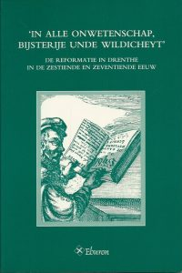 In alle onwetenschap bijsterije unde wildicheyt de Reformatie in Drenthe in de zestiende en zeventiende eeuw 9051666624 9789051666625