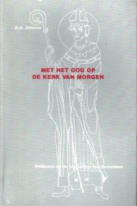 Met het oog op de kerk van morgen Willibrord en de kerstening van Nederland A.J. Jelsma 907036557X 9789070365578