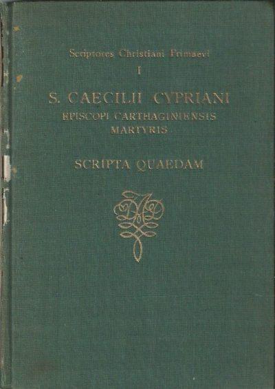 Scriptores Christiani Primaevi I S.Caecilli Cypriani Episcopi Carthaginiensis Martyris Scripta Quaedam 1946