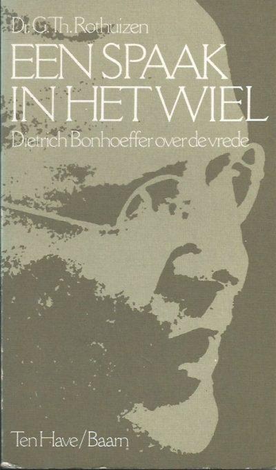 Een spaak in het wiel Dietrich Bonhoeffer over de vrede G.Th . Rothuizen 9025942687 9789025942687