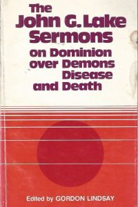 The John G. Lake Sermons-On Dominion Over Demons, Disease And Death-edited by Gordon Lindsay-8th ed