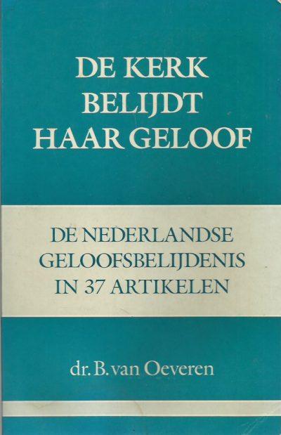 De kerk belijdt haar geloof de Nederlandse geloofsbelijdenis in 37 artikelen B. van Oeveren 9024257492 9789024257492