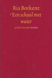 Een schaal met water 40 Bach koralen herdicht Ria Borkent 9024291798 9789024291793