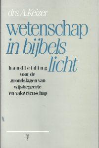Wetenschap in bijbels licht handleiding voor de grondslagen van wijsbegeerte en vakwetenschap A. Keizer 9060645782 9789060645789
