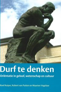 Durf te denken oriëntatie in geloof wetenschap en cultuur Roel Kuiper Robert van Putten Maarten Vogelaar 9789058817792