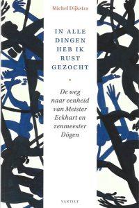 In alle dingen heb ik rust gezocht de weg naar eenheid van Meister Eckhart en zenmeester Dōgen Michel Dijkstra 9789460044496